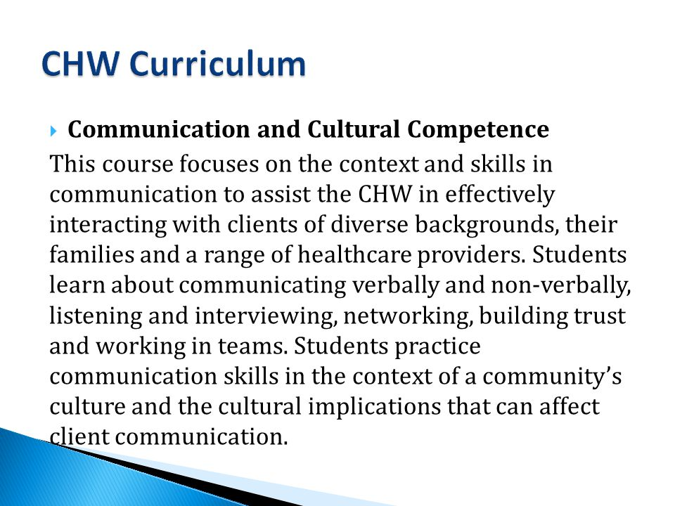  Communication and Cultural Competence This course focuses on the context and skills in communication to assist the CHW in effectively interacting with clients of diverse backgrounds, their families and a range of healthcare providers.