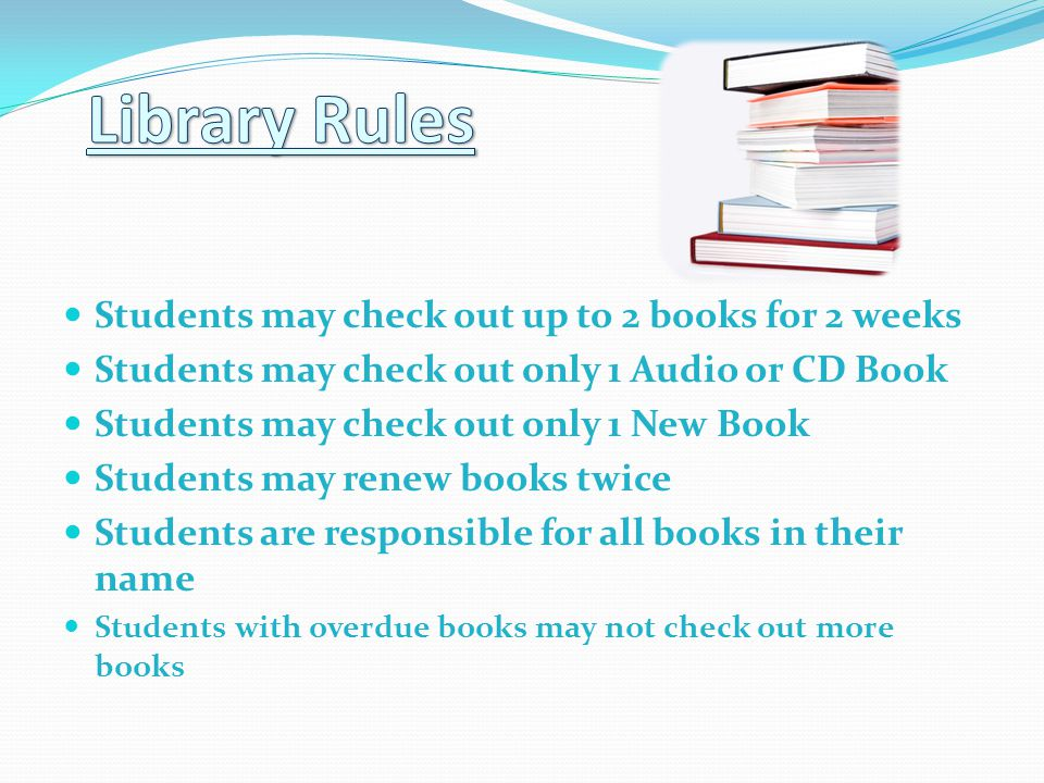 Students may check out up to 2 books for 2 weeks Students may check out only 1 Audio or CD Book Students may check out only 1 New Book Students may renew books twice Students are responsible for all books in their name Students with overdue books may not check out more books