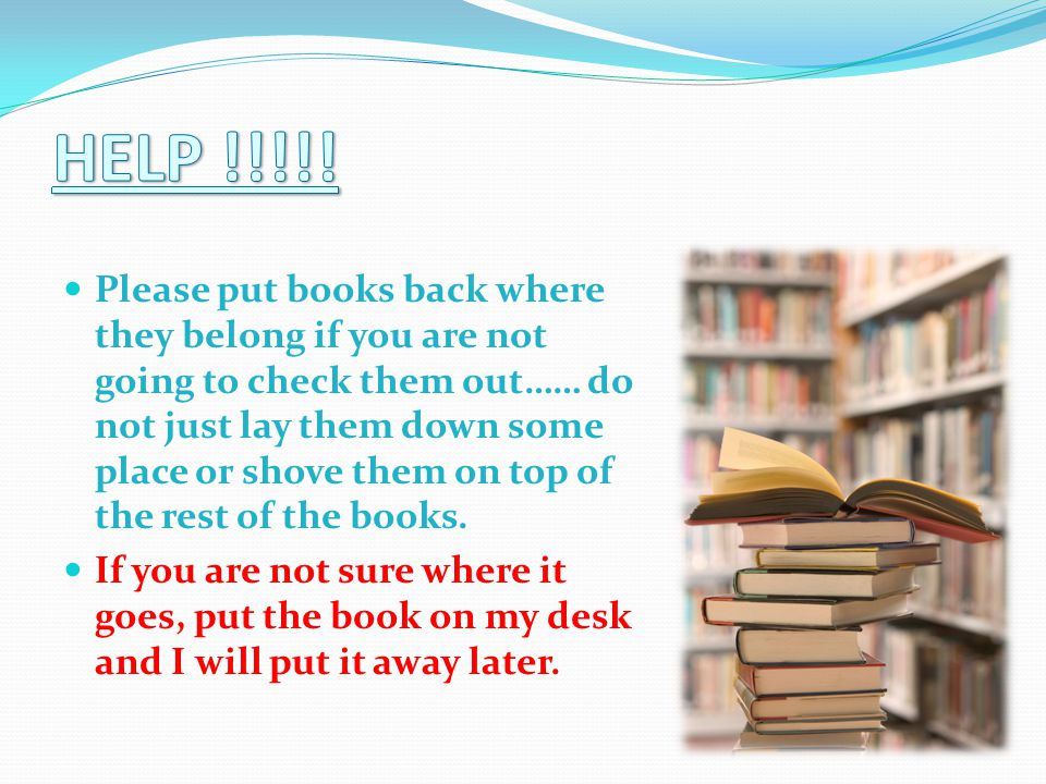 Please put books back where they belong if you are not going to check them out…… do not just lay them down some place or shove them on top of the rest of the books.