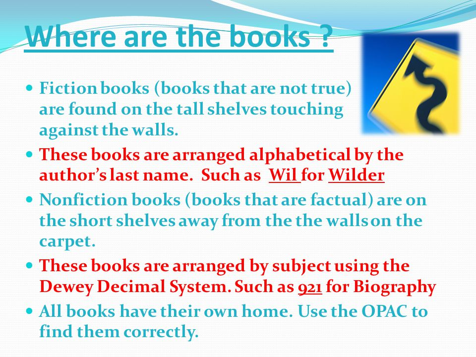 Where are the books ? Fiction books (books that are not true) are found on the tall shelves touching against the walls. These books are arranged alpha