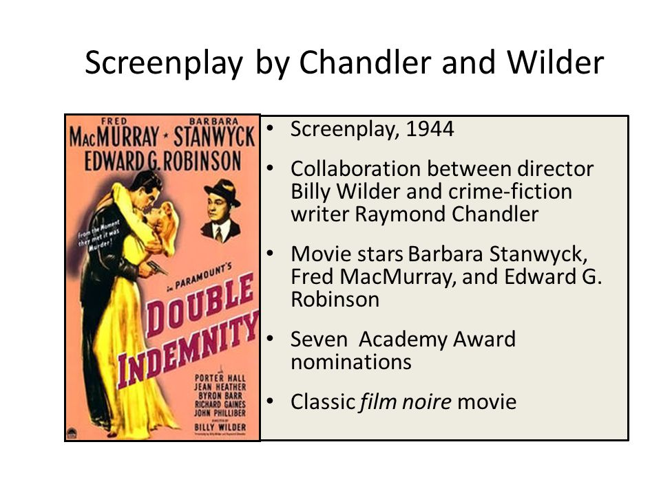 Screenplay by Chandler and Wilder Screenplay, 1944 Collaboration between director Billy Wilder and crime-fiction writer Raymond Chandler Movie stars Barbara Stanwyck, Fred MacMurray, and Edward G.