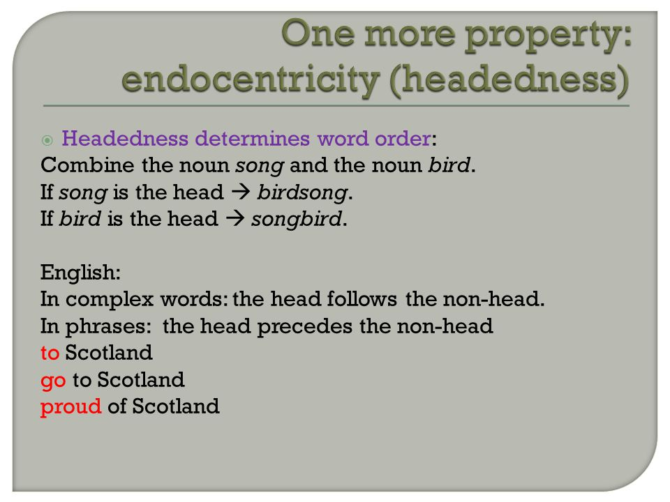  Headedness determines word order: Combine the noun song and the noun bird.