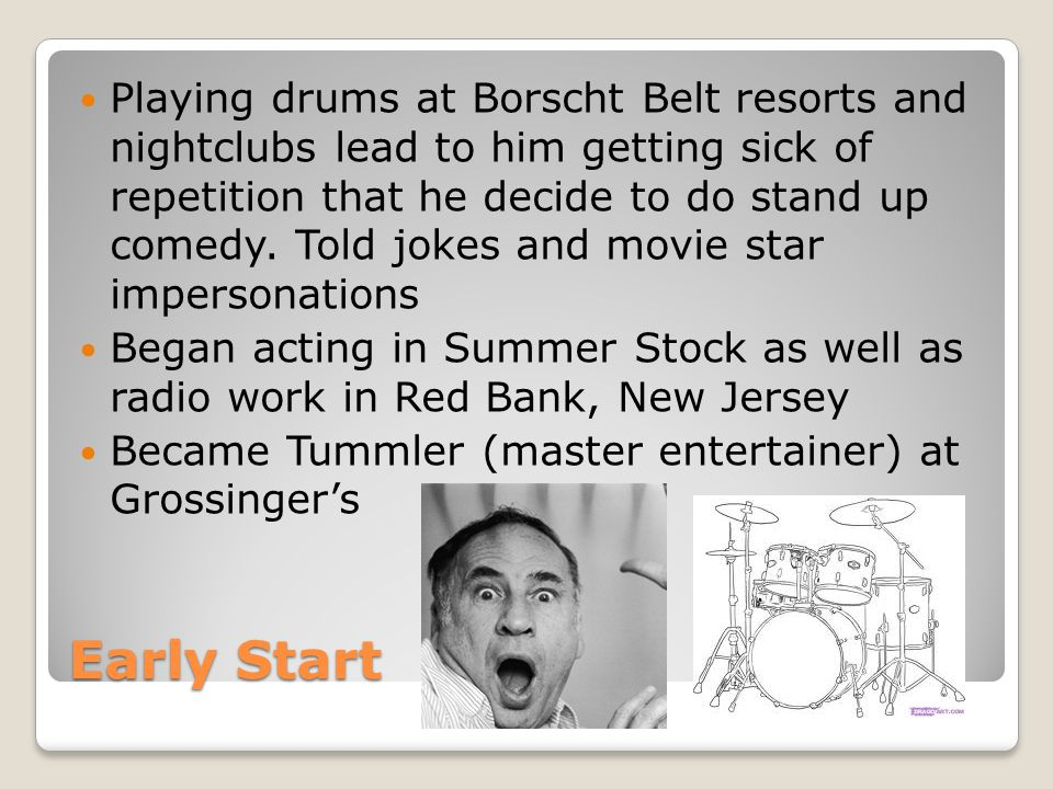Early Start Playing drums at Borscht Belt resorts and nightclubs lead to him getting sick of repetition that he decide to do stand up comedy. Told jok