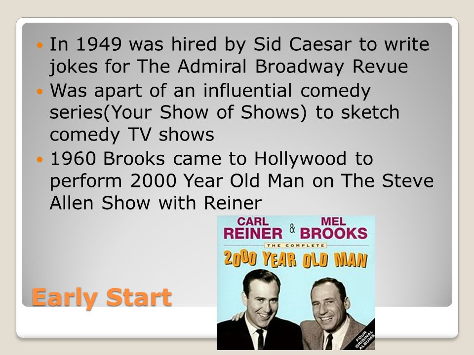 Early Start In 1949 was hired by Sid Caesar to write jokes for The Admiral Broadway Revue Was apart of an influential comedy series(Your Show of Shows) to sketch comedy TV shows 1960 Brooks came to Hollywood to perform 2000 Year Old Man on The Steve Allen Show with Reiner