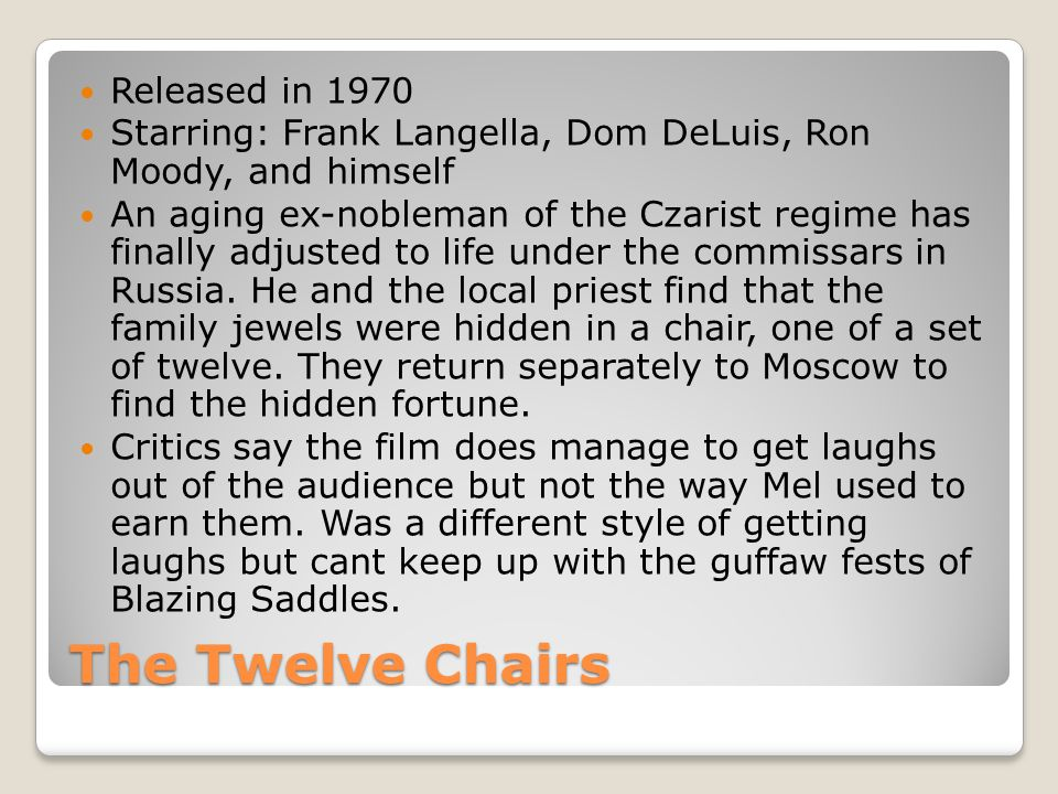 The Twelve Chairs Released in 1970 Starring: Frank Langella, Dom DeLuis, Ron Moody, and himself An aging ex-nobleman of the Czarist regime has finally