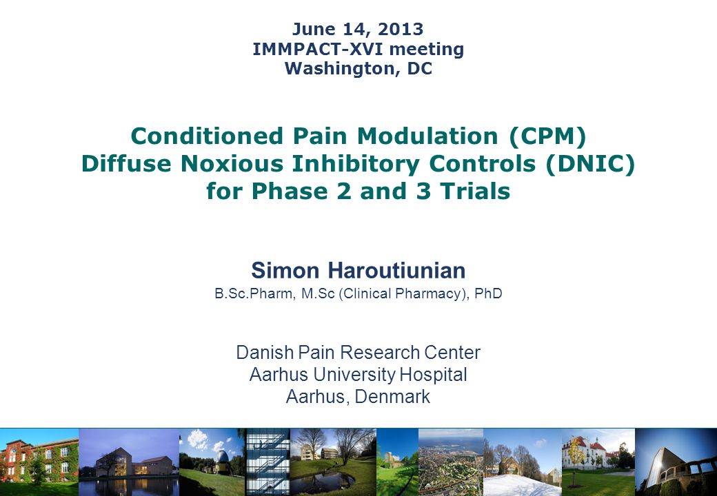 June 14, 2013 IMMPACT-XVI meeting Washington, DC Simon Haroutiunian B.Sc.Pharm, M.Sc (Clinical Pharmacy), PhD Danish Pain Research Center Aarhus University Hospital Aarhus, Denmark Conditioned Pain Modulation (CPM) Diffuse Noxious Inhibitory Controls (DNIC) for Phase 2 and 3 Trials