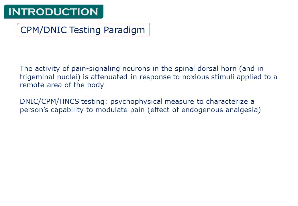 CPM/DNIC Testing Paradigm INTRODUCTION The activity of pain-signaling neurons in the spinal dorsal horn (and in trigeminal nuclei) is attenuated in response to noxious stimuli applied to a remote area of the body DNIC/CPM/HNCS testing: psychophysical measure to characterize a person's capability to modulate pain (effect of endogenous analgesia)