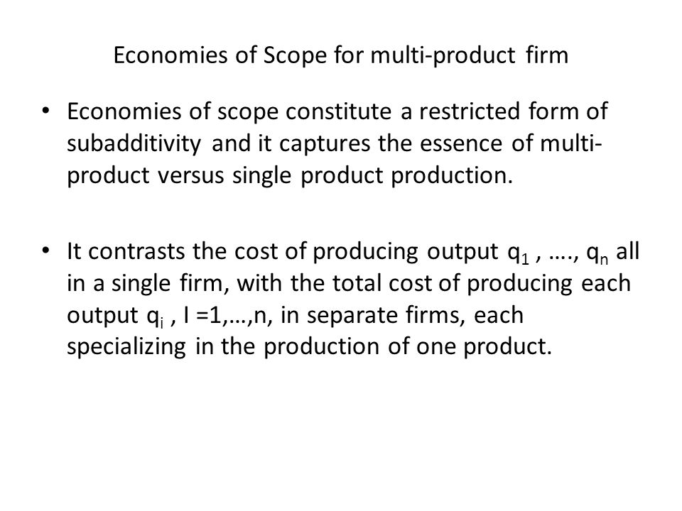 Economies of Scope for multi-product firm Economies of scope constitute a restricted form of subadditivity and it captures the essence of multi- product versus single product production.