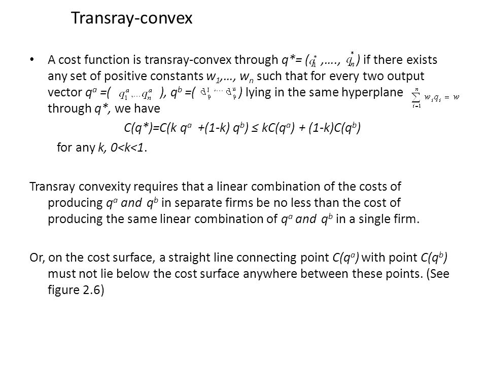 Transray-convex A cost function is transray-convex through q*= (,…., ) if there exists any set of positive constants w 1,…, w n such that for every two output vector q a =( ), q b =( ) lying in the same hyperplane through q*, we have C(q*)=C(k q a +(1-k) q b ) ≤ kC(q a ) + (1-k)C(q b ) for any k, 0<k<1.