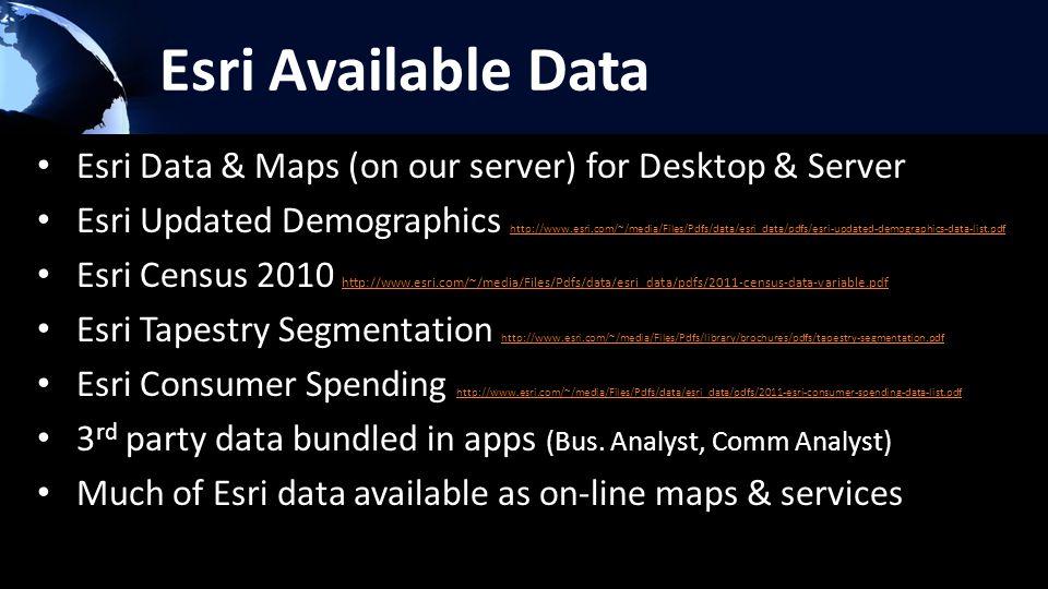 Esri Available Data Esri Data & Maps (on our server) for Desktop & Server Esri Updated Demographics http://www.esri.com/~/media/Files/Pdfs/data/esri_data/pdfs/esri-updated-demographics-data-list.pdf http://www.esri.com/~/media/Files/Pdfs/data/esri_data/pdfs/esri-updated-demographics-data-list.pdf Esri Census 2010 http://www.esri.com/~/media/Files/Pdfs/data/esri_data/pdfs/2011-census-data-variable.pdf http://www.esri.com/~/media/Files/Pdfs/data/esri_data/pdfs/2011-census-data-variable.pdf Esri Tapestry Segmentation http://www.esri.com/~/media/Files/Pdfs/library/brochures/pdfs/tapestry-segmentation.pdf http://www.esri.com/~/media/Files/Pdfs/library/brochures/pdfs/tapestry-segmentation.pdf Esri Consumer Spending http://www.esri.com/~/media/Files/Pdfs/data/esri_data/pdfs/2011-esri-consumer-spending-data-list.pdf http://www.esri.com/~/media/Files/Pdfs/data/esri_data/pdfs/2011-esri-consumer-spending-data-list.pdf 3 rd party data bundled in apps (Bus.