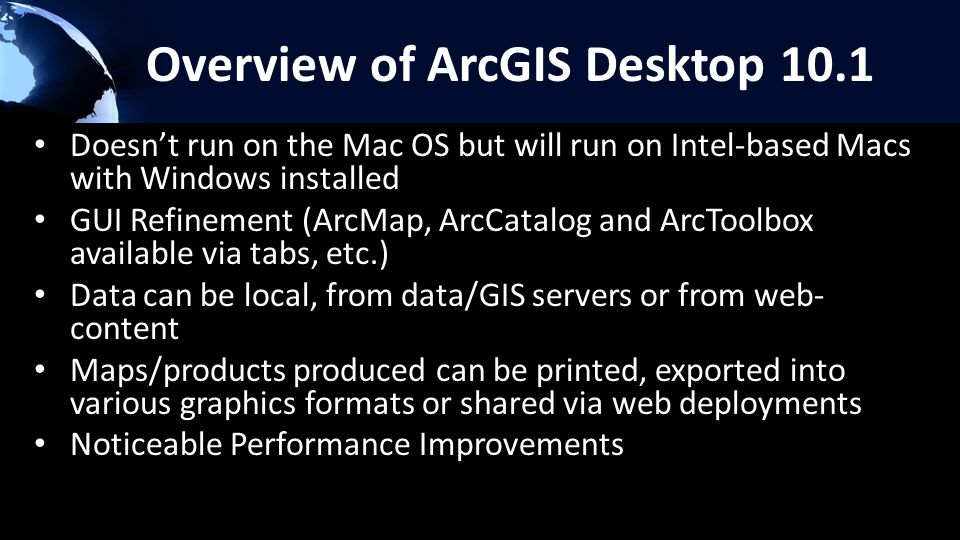 Overview of ArcGIS Desktop 10.1 Doesn't run on the Mac OS but will run on Intel-based Macs with Windows installed GUI Refinement (ArcMap, ArcCatalog and ArcToolbox available via tabs, etc.) Data can be local, from data/GIS servers or from web- content Maps/products produced can be printed, exported into various graphics formats or shared via web deployments Noticeable Performance Improvements