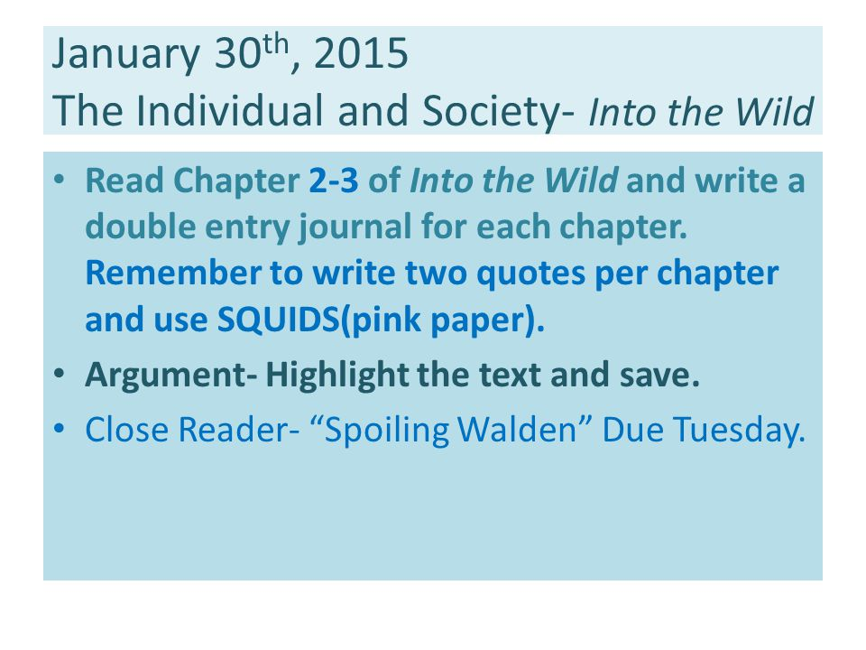 January 30 th, 2015 The Individual and Society- Into the Wild Read Chapter 2-3 of Into the Wild and write a double entry journal for each chapter.