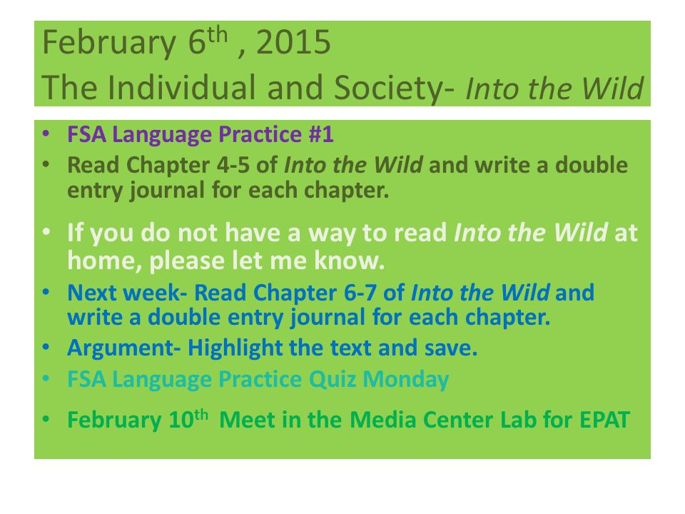February 6 th, 2015 The Individual and Society- Into the Wild FSA Language Practice #1 Read Chapter 4-5 of Into the Wild and write a double entry journal for each chapter.
