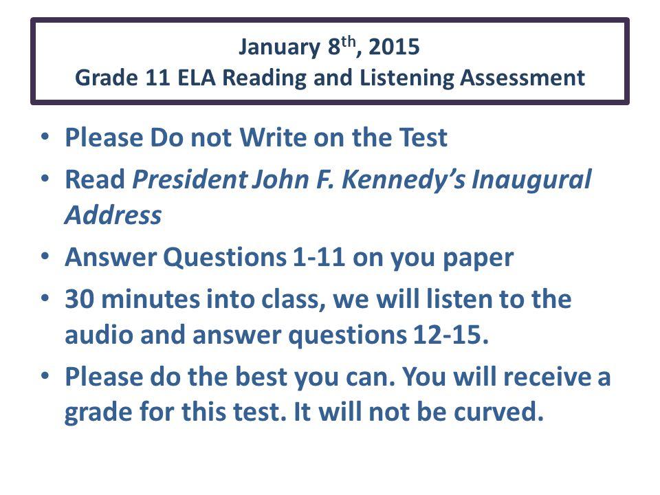 January 8 th, 2015 Grade 11 ELA Reading and Listening Assessment Please Do not Write on the Test Read President John F.