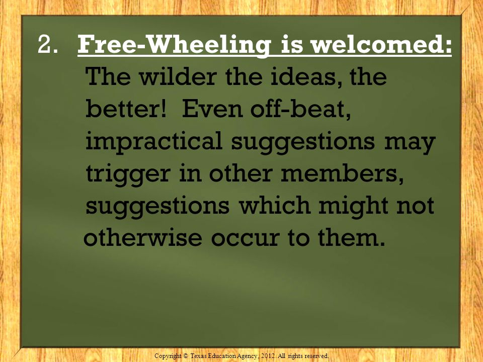 2. Free-Wheeling is welcomed: The wilder the ideas, the better! Even off-beat, impractical suggestions may trigger in other members, suggestions which