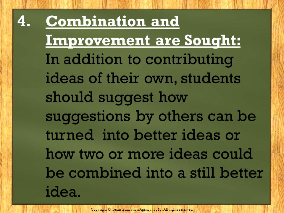 4. Combination and Improvement are Sought: In addition to contributing ideas of their own, students should suggest how suggestions by others can be tu