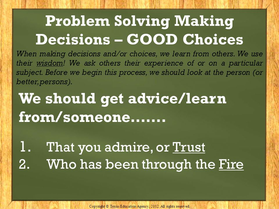 Problem Solving Making Decisions – GOOD Choices When making decisions and/or choices, we learn from others. We use their wisdom! We ask others their e