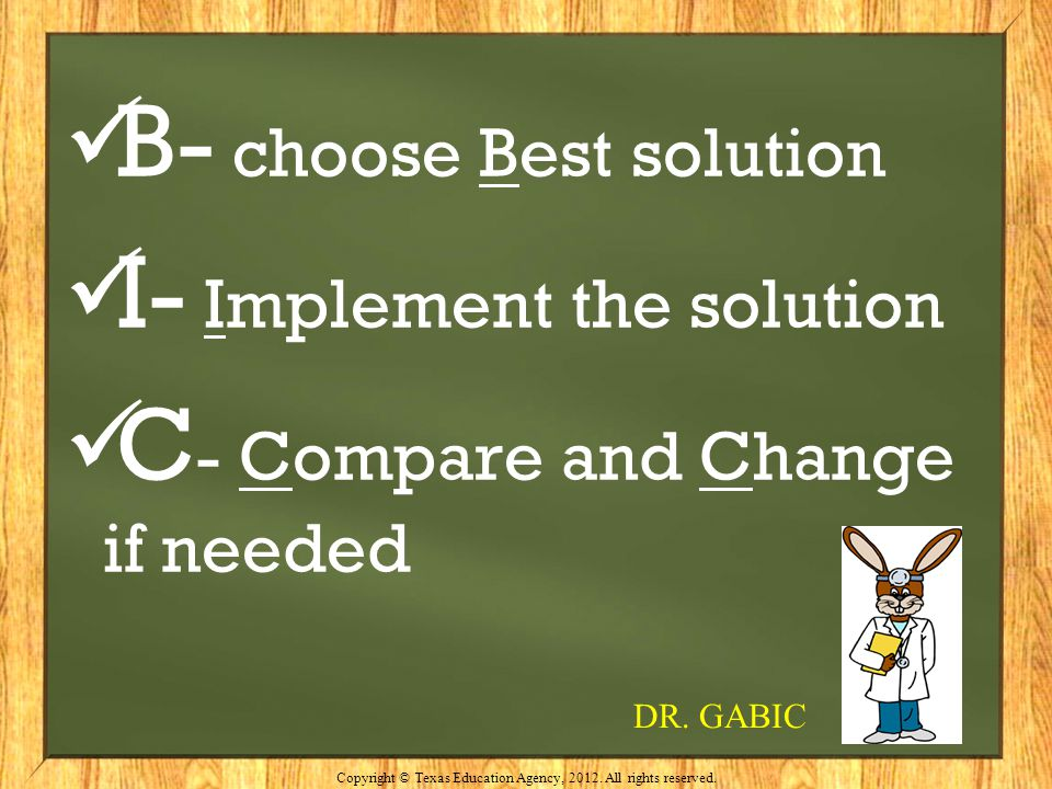 B- choose Best solution I- Implement the solution C - Compare and Change if needed Copyright © Texas Education Agency, 2012. All rights reserved. DR.