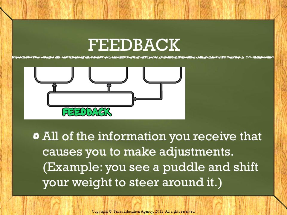 FEEDBACK All of the information you receive that causes you to make adjustments. (Example: you see a puddle and shift your weight to steer around it.)