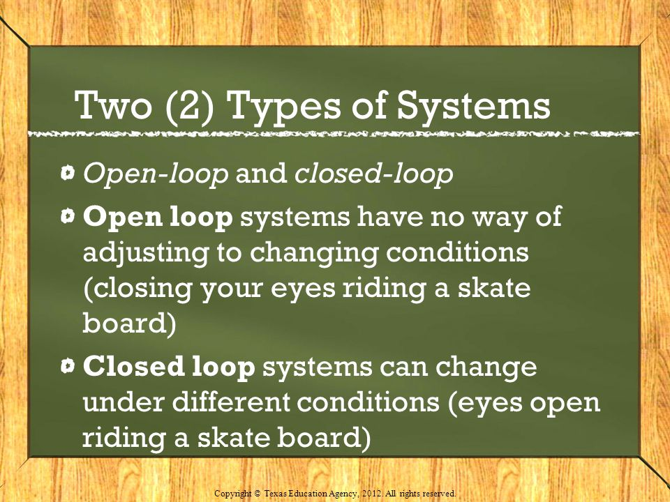 Two (2) Types of Systems Open-loop and closed-loop Open loop systems have no way of adjusting to changing conditions (closing your eyes riding a skate