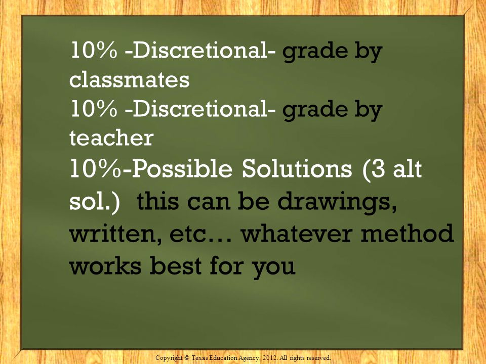 10% -Discretional- grade by classmates 10% -Discretional- grade by teacher 10%-Possible Solutions (3 alt sol.) this can be drawings, written, etc… wha