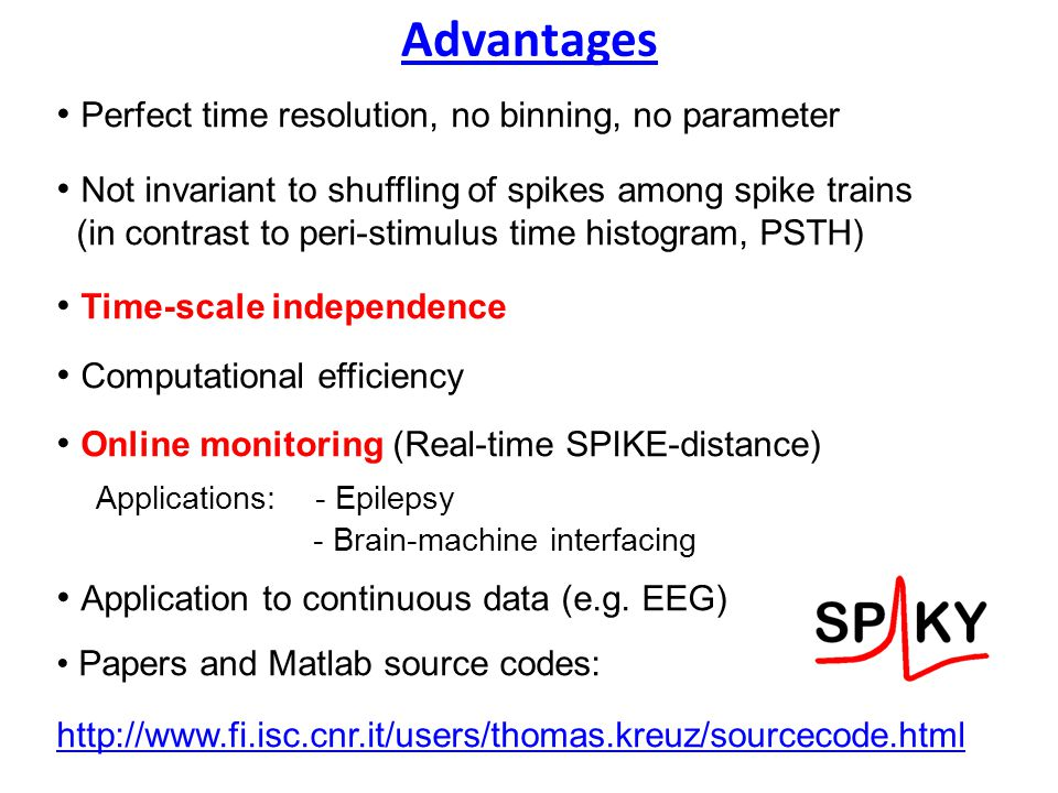 Advantages Perfect time resolution, no binning, no parameter Not invariant to shuffling of spikes among spike trains (in contrast to peri-stimulus time histogram, PSTH) Time-scale independence Computational efficiency Online monitoring (Real-time SPIKE-distance) Applications: - Epilepsy - Brain-machine interfacing Application to continuous data (e.g.