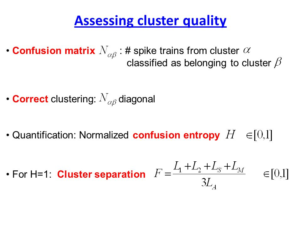 Confusion matrix : # spike trains from cluster classified as belonging to cluster Correct clustering: diagonal Quantification: Normalized confusion entropy For H=1: Cluster separation Assessing cluster quality