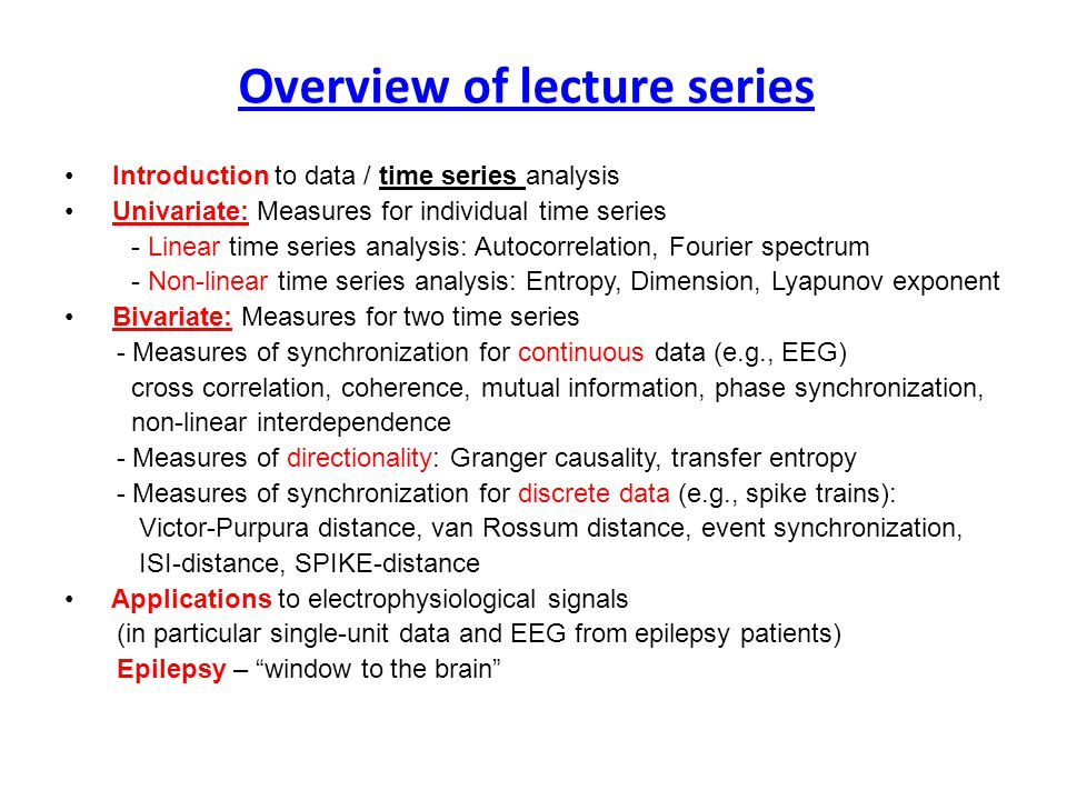 Introduction to data / time series analysis Univariate: Measures for individual time series - Linear time series analysis: Autocorrelation, Fourier spectrum - Non-linear time series analysis: Entropy, Dimension, Lyapunov exponent Bivariate: Measures for two time series - Measures of synchronization for continuous data (e.g., EEG) cross correlation, coherence, mutual information, phase synchronization, non-linear interdependence - Measures of directionality: Granger causality, transfer entropy - Measures of synchronization for discrete data (e.g., spike trains): Victor-Purpura distance, van Rossum distance, event synchronization, ISI-distance, SPIKE-distance Applications to electrophysiological signals (in particular single-unit data and EEG from epilepsy patients) Epilepsy – window to the brain Overview of lecture series