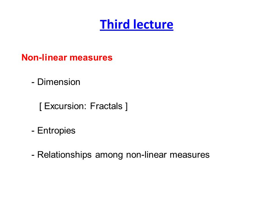 Non-linear measures - Dimension [ Excursion: Fractals ] - Entropies - Relationships among non-linear measures Third lecture