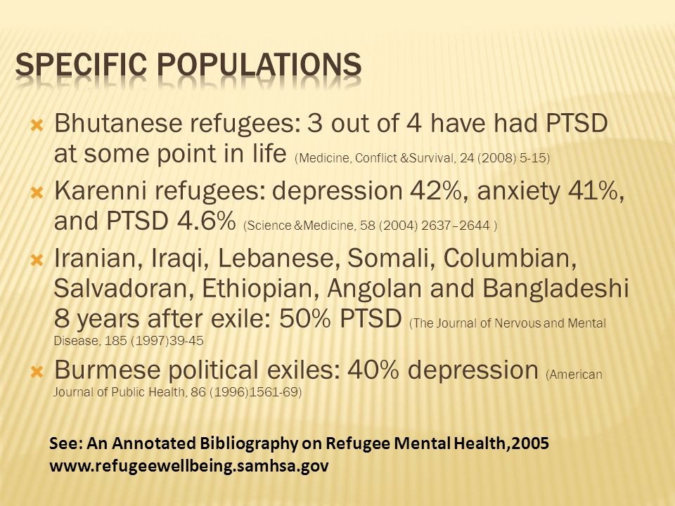  Bhutanese refugees: 3 out of 4 have had PTSD at some point in life (Medicine, Conflict &Survival, 24 (2008) 5-15)  Karenni refugees: depression 42%, anxiety 41%, and PTSD 4.6% (Science &Medicine, 58 (2004) 2637–2644 )  Iranian, Iraqi, Lebanese, Somali, Columbian, Salvadoran, Ethiopian, Angolan and Bangladeshi 8 years after exile: 50% PTSD (The Journal of Nervous and Mental Disease, 185 (1997)39-45  Burmese political exiles: 40% depression (American Journal of Public Health, 86 (1996)1561-69) See: An Annotated Bibliography on Refugee Mental Health,2005 www.refugeewellbeing.samhsa.gov