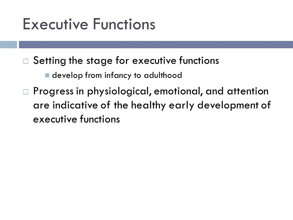 Executive Functions  Setting the stage for executive functions develop from infancy to adulthood  Progress in physiological, emotional, and attentio