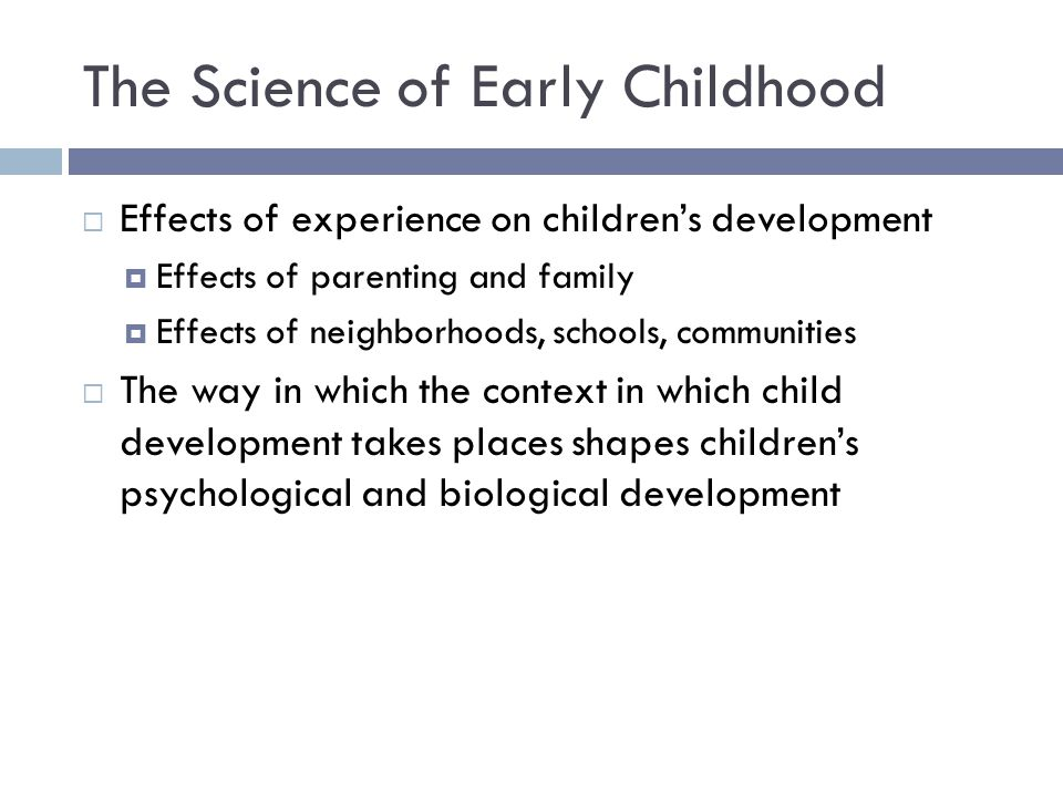 The Science of Early Childhood  Effects of experience on children's development  Effects of parenting and family  Effects of neighborhoods, schools, communities  The way in which the context in which child development takes places shapes children's psychological and biological development