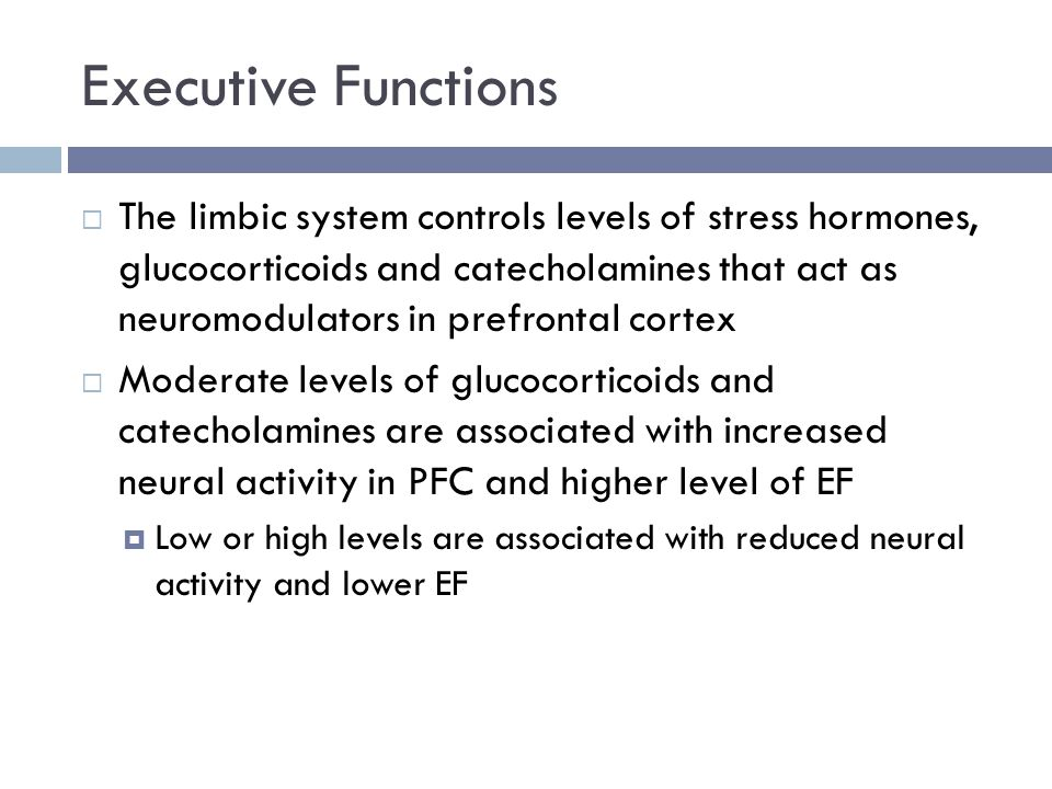 Executive Functions  The limbic system controls levels of stress hormones, glucocorticoids and catecholamines that act as neuromodulators in prefrontal cortex  Moderate levels of glucocorticoids and catecholamines are associated with increased neural activity in PFC and higher level of EF  Low or high levels are associated with reduced neural activity and lower EF