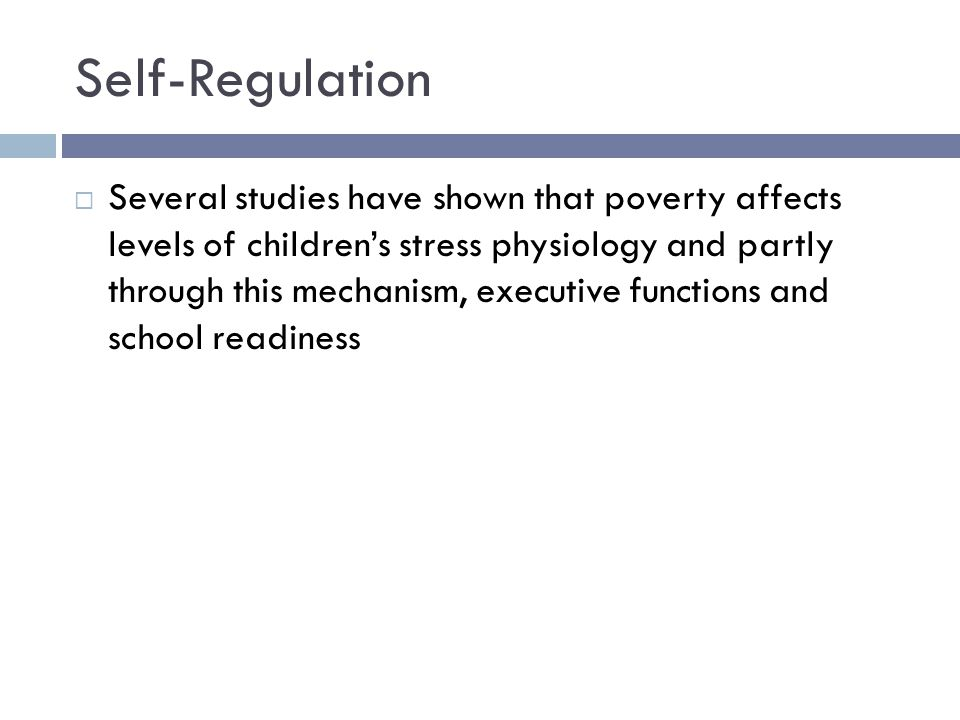 Self-Regulation  Several studies have shown that poverty affects levels of children's stress physiology and partly through this mechanism, executive functions and school readiness