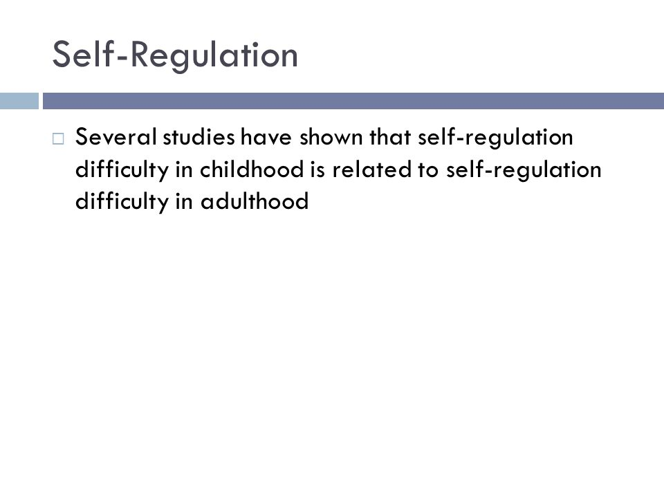 Self-Regulation  Several studies have shown that self-regulation difficulty in childhood is related to self-regulation difficulty in adulthood