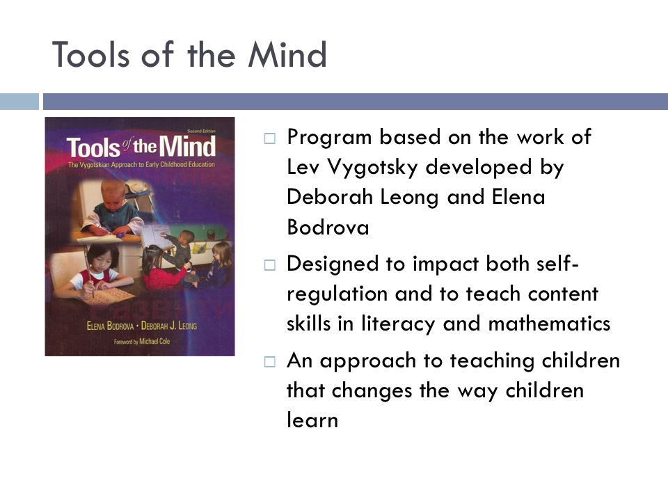 Tools of the Mind  Program based on the work of Lev Vygotsky developed by Deborah Leong and Elena Bodrova  Designed to impact both self- regulation