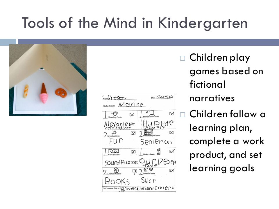 Tools of the Mind in Kindergarten  Children play games based on fictional narratives  Children follow a learning plan, complete a work product, and