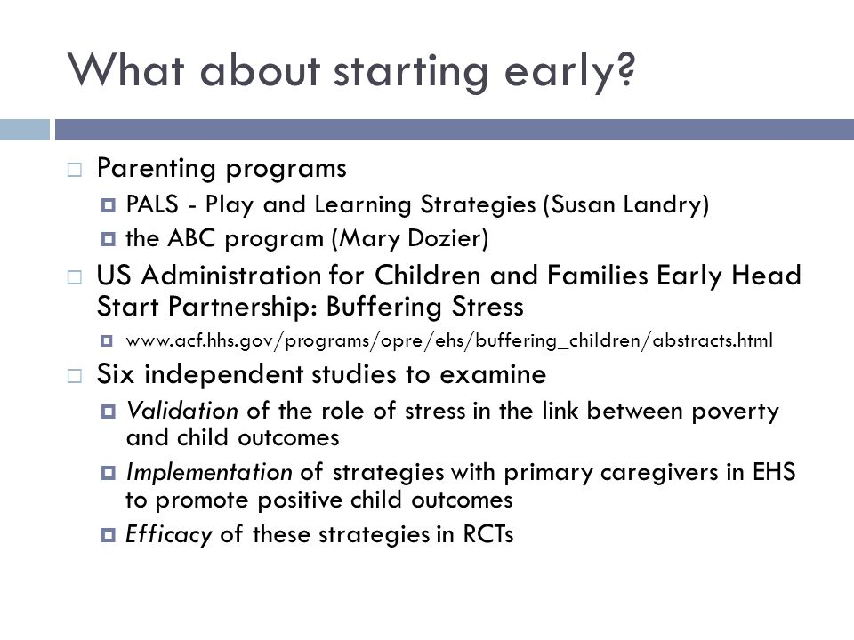 What about starting early?  Parenting programs  PALS - Play and Learning Strategies (Susan Landry)  the ABC program (Mary Dozier)  US Administrati