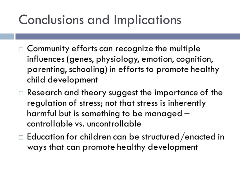 Conclusions and Implications  Community efforts can recognize the multiple influences (genes, physiology, emotion, cognition, parenting, schooling) in efforts to promote healthy child development  Research and theory suggest the importance of the regulation of stress; not that stress is inherently harmful but is something to be managed – controllable vs.