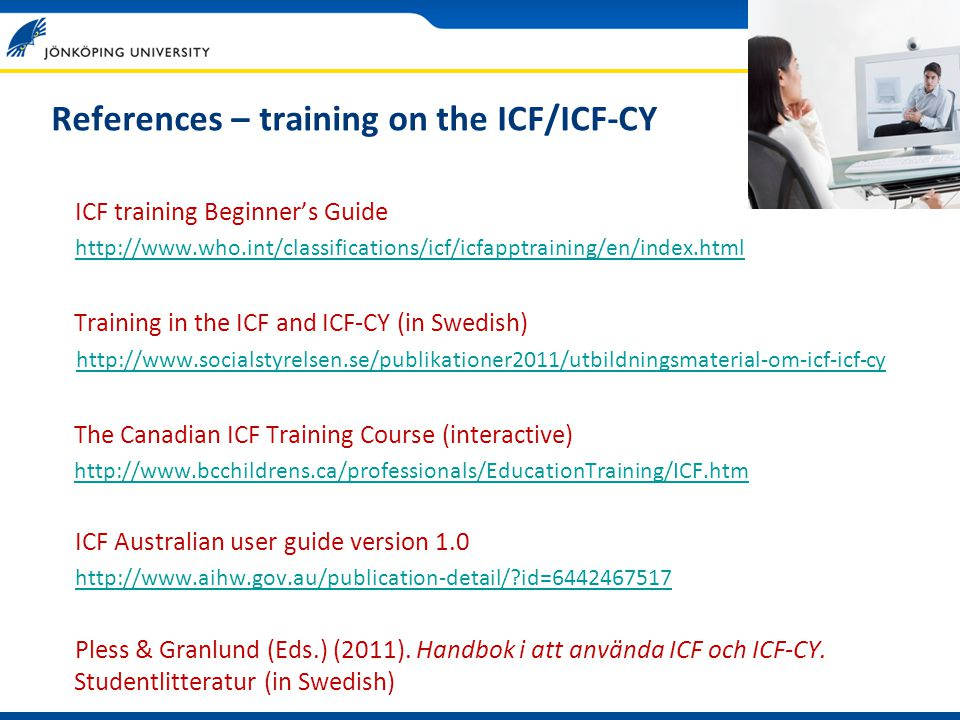 References – training on the ICF/ICF-CY ICF training Beginner's Guide http://www.who.int/classifications/icf/icfapptraining/en/index.html Training in the ICF and ICF-CY (in Swedish) http://www.socialstyrelsen.se/publikationer2011/utbildningsmaterial-om-icf-icf-cy The Canadian ICF Training Course (interactive) http://www.bcchildrens.ca/professionals/EducationTraining/ICF.htm ICF Australian user guide version 1.0 http://www.aihw.gov.au/publication-detail/?id=6442467517 Pless & Granlund (Eds.) (2011).
