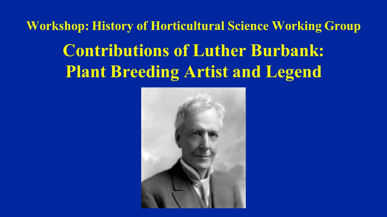 Workshop: History of Horticultural Science Working Group Contributions of Luther Burbank: Plant Breeding Artist and Legend