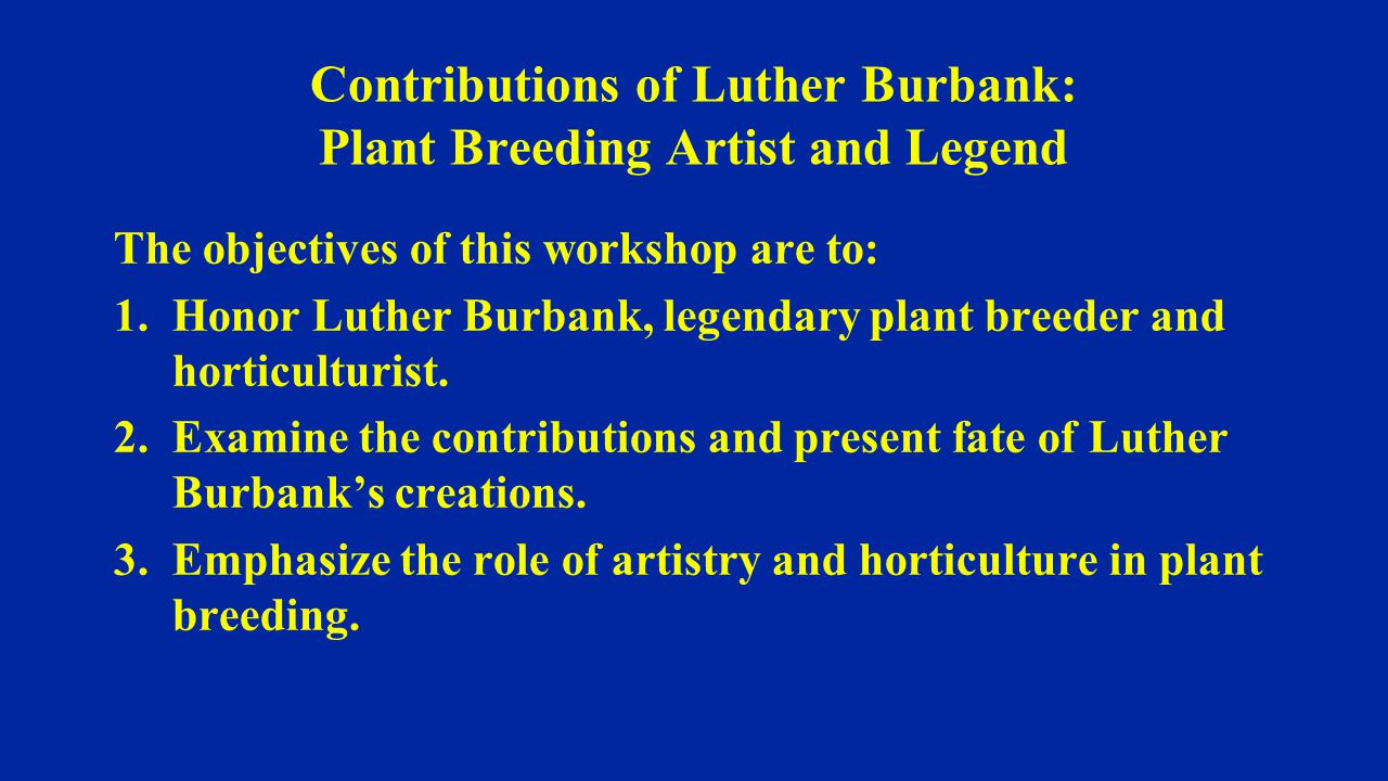 The objectives of this workshop are to: 1.Honor Luther Burbank, legendary plant breeder and horticulturist.