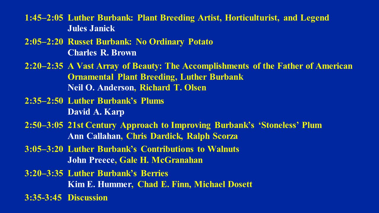 1:45–2:05 Luther Burbank: Plant Breeding Artist, Horticulturist, and Legend Jules Janick 2:05–2:20 Russet Burbank: No Ordinary Potato Charles R.