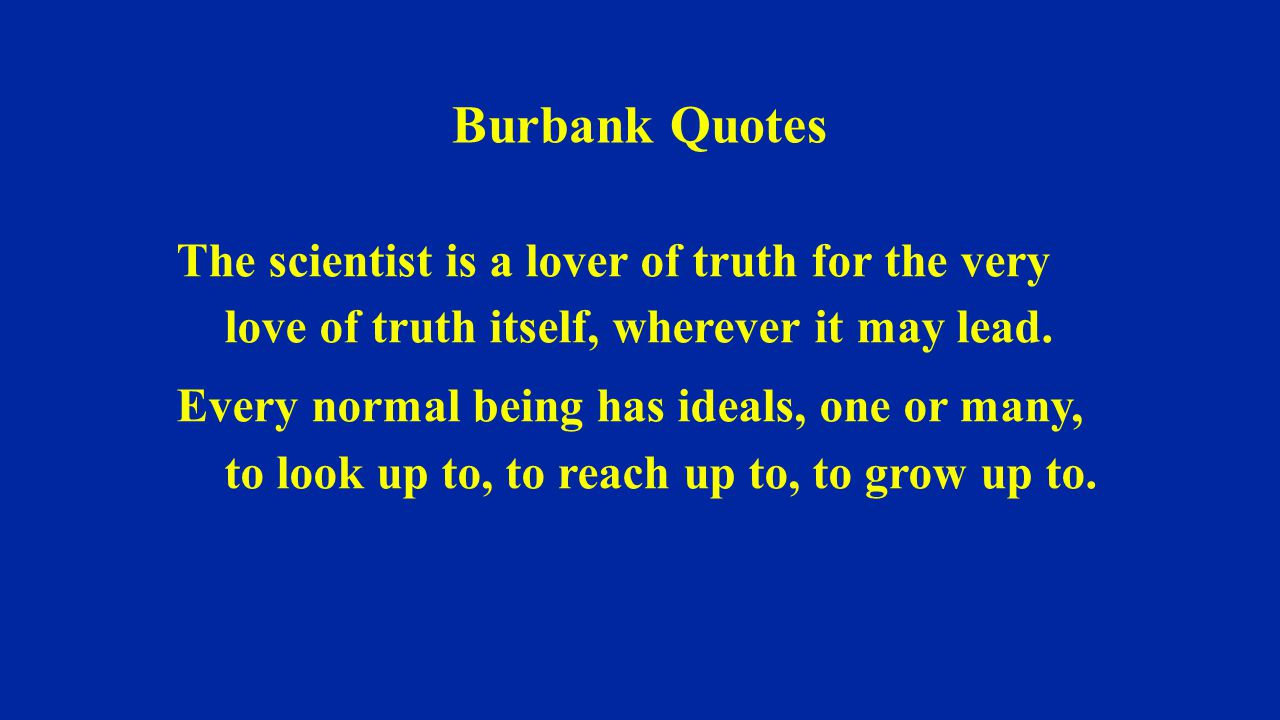 Burbank Quotes The scientist is a lover of truth for the very love of truth itself, wherever it may lead.