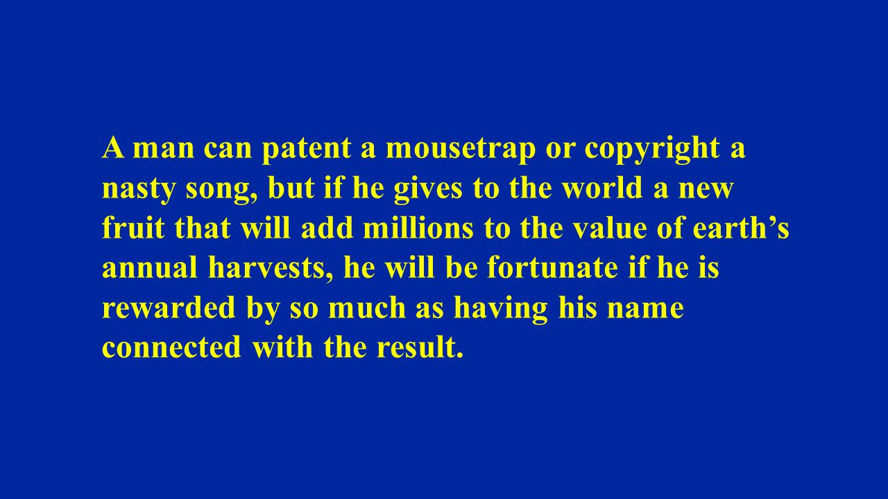 A man can patent a mousetrap or copyright a nasty song, but if he gives to the world a new fruit that will add millions to the value of earth's annual harvests, he will be fortunate if he is rewarded by so much as having his name connected with the result.