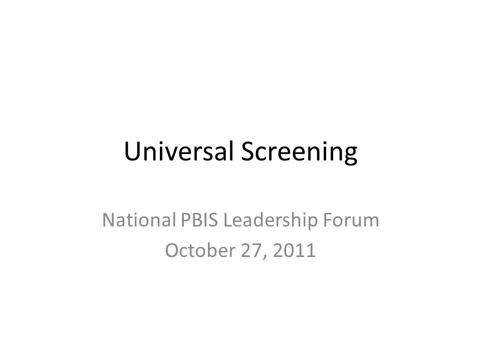 Universal Screening National PBIS Leadership Forum October 27, 2011