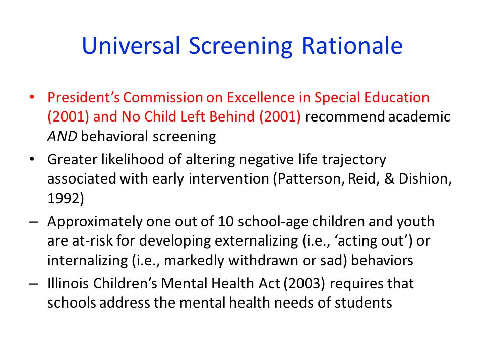 Universal Screening Rationale President's Commission on Excellence in Special Education (2001) and No Child Left Behind (2001) recommend academic AND behavioral screening Greater likelihood of altering negative life trajectory associated with early intervention (Patterson, Reid, & Dishion, 1992) – Approximately one out of 10 school-age children and youth are at-risk for developing externalizing (i.e., 'acting out') or internalizing (i.e., markedly withdrawn or sad) behaviors – Illinois Children's Mental Health Act (2003) requires that schools address the mental health needs of students