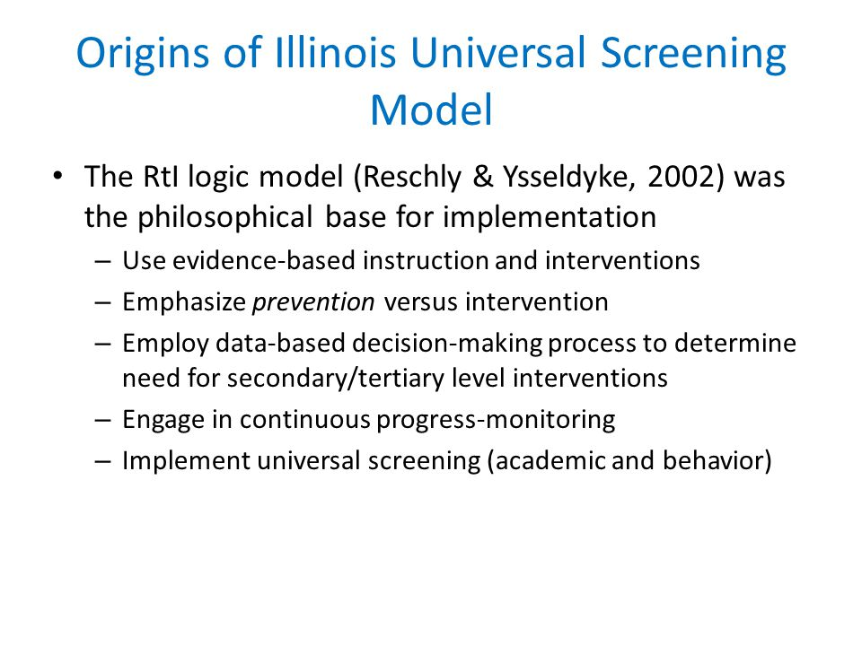 Origins of Illinois Universal Screening Model The RtI logic model (Reschly & Ysseldyke, 2002) was the philosophical base for implementation – Use evidence-based instruction and interventions – Emphasize prevention versus intervention – Employ data-based decision-making process to determine need for secondary/tertiary level interventions – Engage in continuous progress-monitoring – Implement universal screening (academic and behavior)