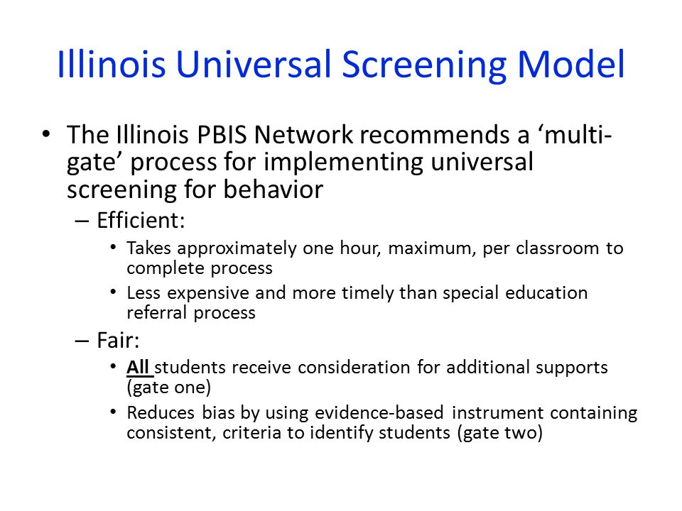Illinois Universal Screening Model The Illinois PBIS Network recommends a 'multi- gate' process for implementing universal screening for behavior – Efficient: Takes approximately one hour, maximum, per classroom to complete process Less expensive and more timely than special education referral process – Fair: All students receive consideration for additional supports (gate one) Reduces bias by using evidence-based instrument containing consistent, criteria to identify students (gate two)