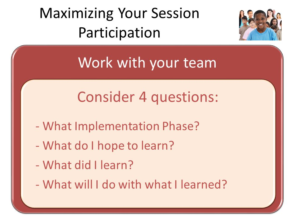 Maximizing Your Session Participation Work with your team Consider 4 questions: - What Implementation Phase.